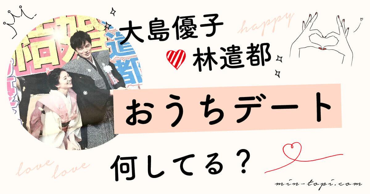 大島優子林遣都おうちデートの内容は?